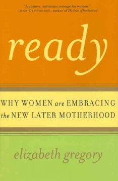 Ready: why women are embracing the new later motherhood by Gregory, Elizabeth