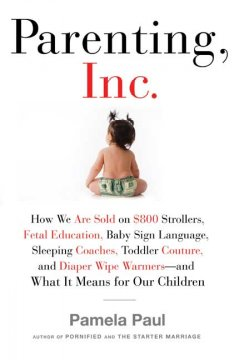 Book cover for Parenting, Inc.: how we are sold on $800 strollers, fetal education, baby sign language, sleeping coaches, toddler couture, and diaper wipe warmers--and what it means for our children