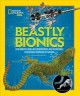 Beastly bionics : rad robots, brilliant biomimicry, and incredible inventions inspired by nature Book Cover