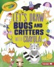 Let's draw bugs and critters with Crayola! Book Cover