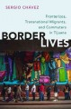Border lives : fronterizos, transnational migrants, and commuters in Tijuana / Sergio Chávez.
