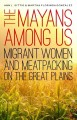 The Mayans Among Us : Migrant Women and Meatpacking on the Great Plains / Ann L. Sittig and Martha Florinda González.