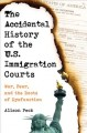 Book jacket for The accidental history of the U.S. immigration courts : war, fear, and the roots of dysfunction
