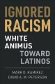 Book jacket for Ignored racism : White animus toward Latinos