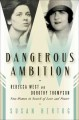 Dangerous Ambition: Dorothy Thompson and Rebecca West: New Women in Search of Love and Power (Hardcover Book) at Sears.com
