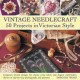 Vintage Needlecraft 50 Projects in Victorian Style: Gorgeous Period Designs for Classic Cross Stitch and Elegant Embroidery, Shown in Step-by-Step Photographs and Patterns (Hardcover Book) at Sears.com