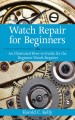 Watch Repair for Beginners: An Illustrated How-to-guide for the Beginner Watch Repairer (Paperback Book) at Sears.com