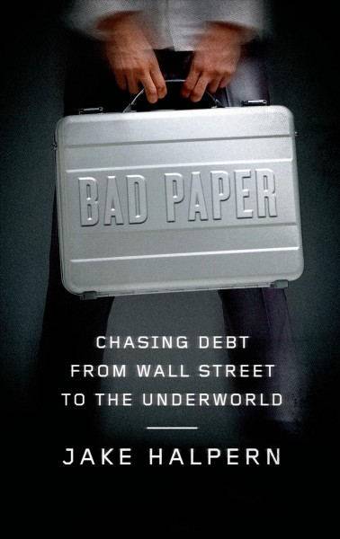 Bad paper : chasing debt from Wall Street to the underworld /