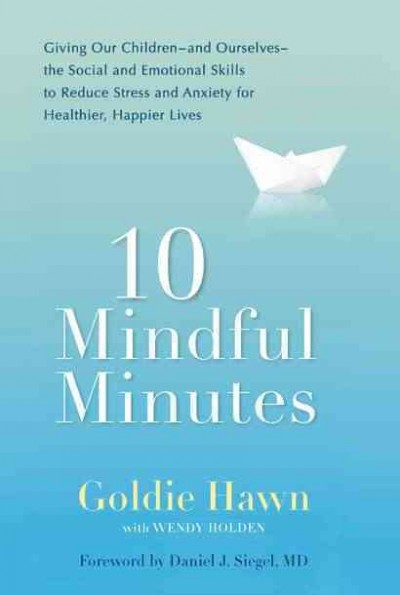 10 mindful minutes : giving our children -- and ourselves -- the social and emotional skills to reduce stress and anxiety for healthier, happier lives /