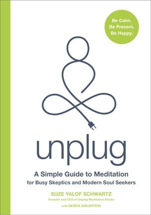 Unplug : a simple guide to meditation for busy skeptics and modern soul seekers /