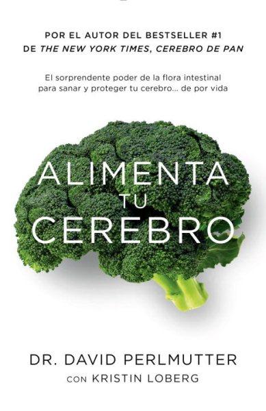 Alimenta tu cerebro : el sorprendente poder de la flora intestinal para sanar y proteger tu cerebro ... de por vida /