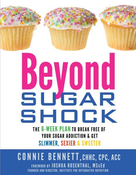 Beyond sugar shock : the 6-week plan to break free of your sugar addiction & get slimmer, sexier, & sweeter /