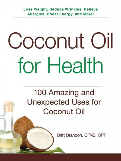 Coconut oil for health : 100 amazing and unexpected uses for coconut oil /