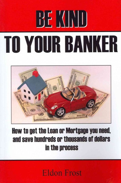 Be kind to your banker : how to get the loan or mortgage you need, and save hundreds or thousands of dollars in the process /