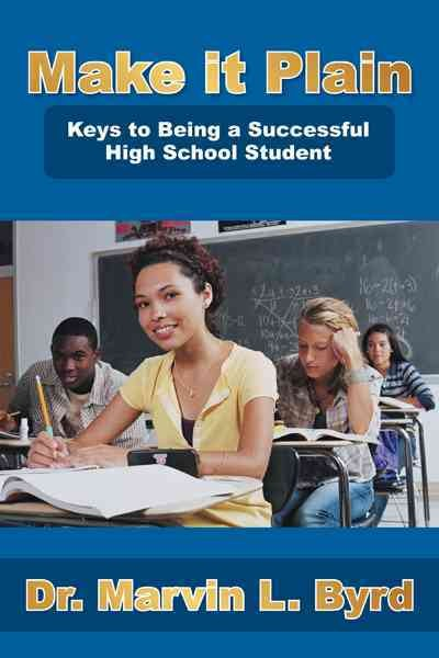 Make it plain : keys to being a successful high school student /