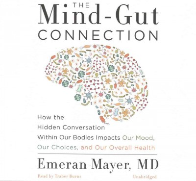 The mind-gut connection : how the hidden conversation within our bodies impacts our mood, our choices, and our overall health /