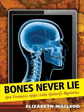 Bones never lie : how forensics helps solve history's mysteries /