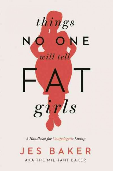 Things no one will tell fat girls : a handbook of unapologetic living /