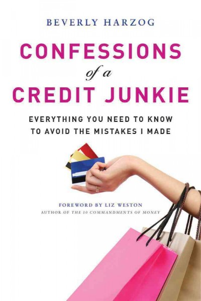 Confessions of a credit junkie : everything you need to know to avoid the mistakes i made /