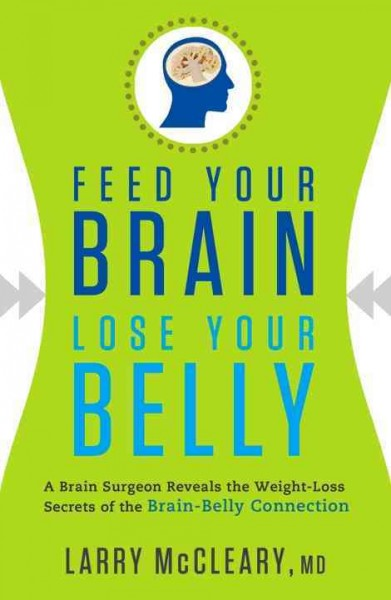 Feed your brain, lose your belly : a brain surgeon reveals the weight-loss secrets of the brain-belly connection /