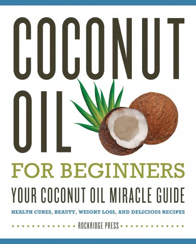 Coconut oil for beginners your coconut oil miracle guide : health cures, beauty,