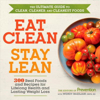 Eat clean, stay lean the ultimate guide to clean, cleaner, and cleanest foods /