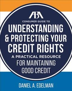 ABA consumer guide to understanding & protecting your credit rights : a practical resource for maintaining good credit /