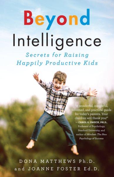 Beyond intelligence : secrets for raising happily productive kids /