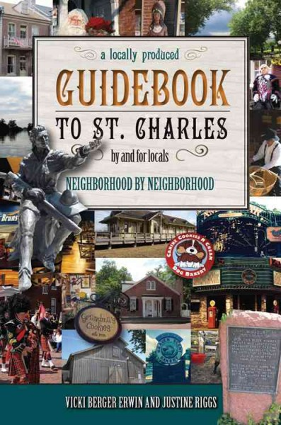 Finally, a locally produced guidebook to St. Charles by and for locals : neighborhood by neighborhood, city and county /