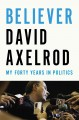 BELIEVER : MY FORTY YEARS IN POLITICS
