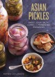 ASIAN PICKLES : SWEET, SOUR, SALTY, CURED, AND FERMENTED PRESERVES FROM JAPAN, KOREA, CHINA, INDIA, AND BEYOND