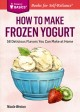 HOW TO MAKE FROZEN YOGURT : 56 DELICIOUS FLAVORS YOU CAN MAKE AT HOME