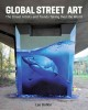 GLOBAL STREET ART : THE GRAFFITI ARTISTS AND TRENDS TAKING OVER THE WORLD