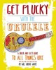 GET PLUCKY WITH THE UKULELE   A QUICK AND EASY GUIDE TO ALL THINGS UKE
