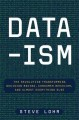DATA-ISM : THE REVOLUTION TRANSFORMING DECISION MAKING, CONSUMER BEHAVIOR, AND ALMOST EVERYTHING ELSE
