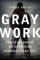 GRAY WORK : CONFESSIONS OF AN AMERICAN PARAMILITARY SPY