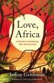 LOVE, AFRICA : A MEMOIR OF ROMANCE, WAR, AND SURVIVAL