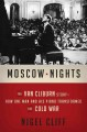 MOSCOW NIGHTS : THE VAN CLIBURN STORY : HOW ONE MAN AND HIS PIANO TRANSFORMED THE COLD WAR