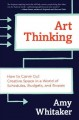ART THINKING : HOW TO CARVE OUT CREATIVE SPACE IN A WORLD OF SCHEDULES, BUDGETS, AND BOSSES