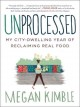 UNPROCESSED : MY CITY-DWELLING YEAR OF RECLAIMING REAL FOOD