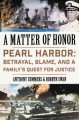A MATTER OF HONOR : PEARL HARBOR : BETRAYAL, BLAME, AND A FAMILY