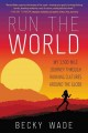 RUN THE WORLD : MY 3,500-MILE JOURNEY THROUGH RUNNING CULTURES AROUND THE GLOBE