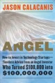 ANGEL : HOW TO INVEST IN TECHNOLOGY STARTUPS-- TIMELESS ADVICE FROM AN ANGEL INVESTOR WHO TURNED $100,000 INTO $100,000,000