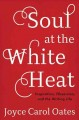 SOUL AT THE WHITE HEAT : INSPIRATION, OBSESSION, AND THE WRITING LIFE