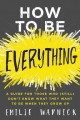 HOW TO BE EVERYTHING : A GUIDE FOR THOSE WHO (STILL) DON