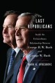THE LAST REPUBLICANS : INSIDE THE EXTRAORDINARY RELATIONSHIP BETWEEN GEORGE H W  BUSH AND GEORGE W  BUSH