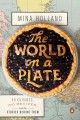 THE WORLD ON A PLATE : 40 CUISINES, 100 RECIPES, AND THE STORIES BEHIND THEM