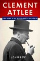 CLEMENT ATTLEE : THE MAN WHO MADE MODERN BRITAIN