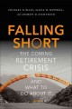 FALLING SHORT : THE COMING RETIREMENT CRISIS AND WHAT TO DO ABOUT IT