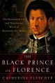 THE BLACK PRINCE OF FLORENCE : THE SPECTACULAR LIFE AND TREACHEROUS WORLD OF ALESSANDRO DE